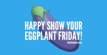 Eggplant Friday